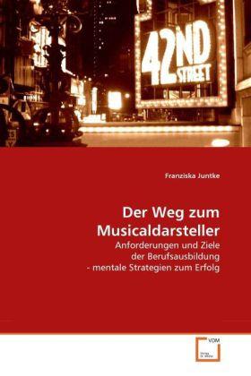Der Weg zum Musicaldarsteller  Anforderungen und Ziele der Berufsausbildung - mentale Strategien zum Erfolg  Franziska Juntke  Taschenbuch  Paperback  Deutsch  2010 - Juntke, Franziska
