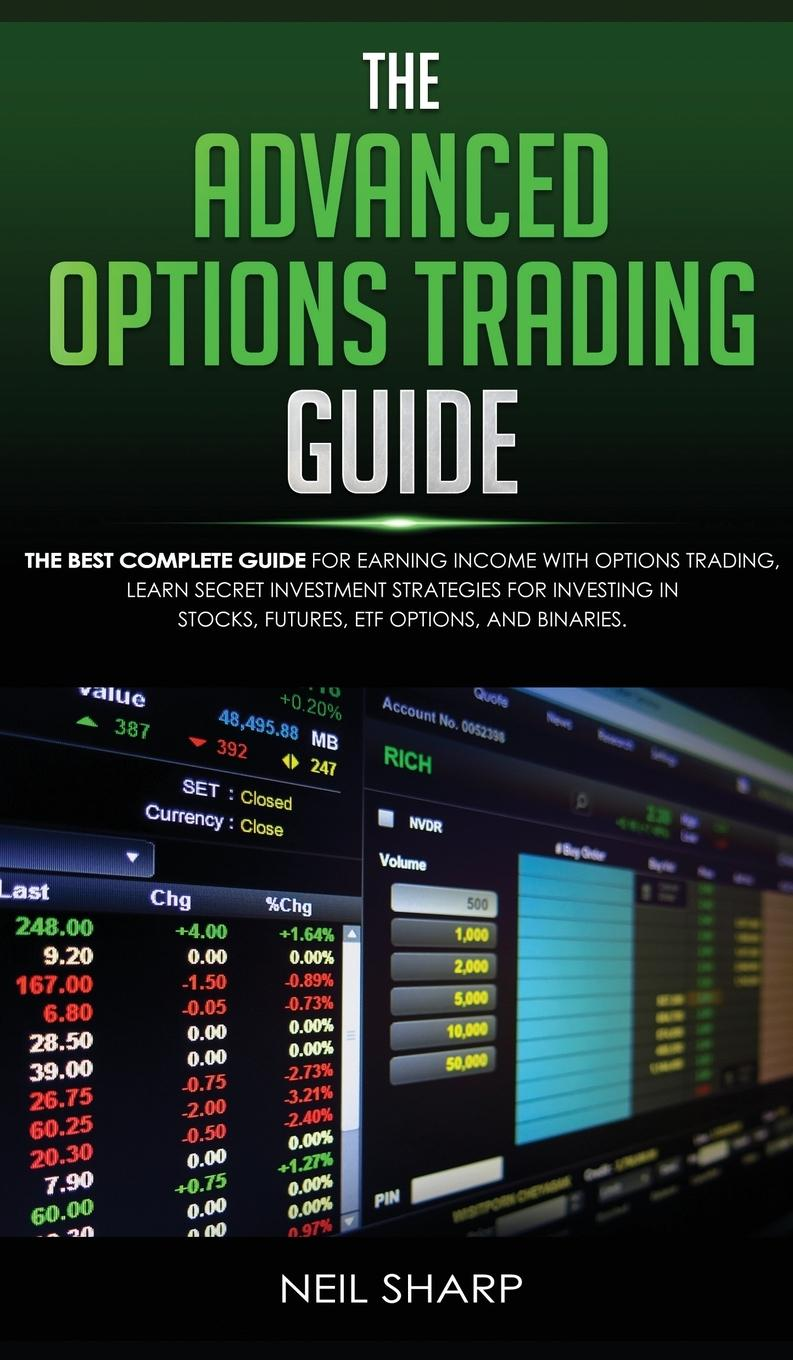 The Advanced Options Trading Guide  The Best Complete Guide for Earning Income With Options Trading, Learn Secret Investment Strategies for Investing in Stocks, Futures, ETF, Options, and Binaries. - Sharp, Neil